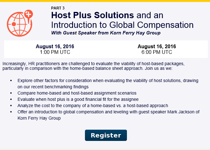 Summer Institute Webinar Series: Host Plus Solutions and an Introduction to Global Compensation from Korn Ferry Hay Group.  Increasingly, HR practitioners are challenged to evaluate the viability of host-based packages, particularly in comparison with the home-based balance sheet approach. Join us as we:  - Explore other factors for consideration when evaluating the vialbility of host solutions, drawing on our recent benchmarking findings  - Compare home-based and host-based assignment scenarios  - Evaluate when host plus is a good financial fit for the assignee  - Analyze the cost to the company of a home-based vs. a host-based approach  - Offer an introduction to global compensation and leveling with guest speaker Mark Jackson of Korn Ferry Hay Group