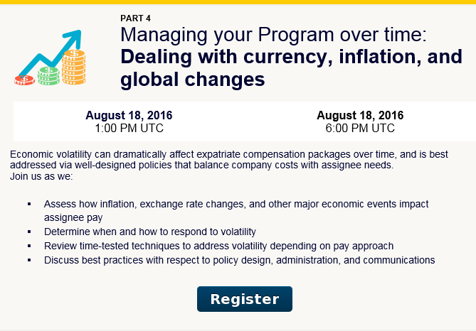 Summer Institute Webinar Series. Managing your Program over time: Dealing with currency, inflation, and global changes. Economic volatility can dramatically affect expatriate compensation packages over time, and is best addressed via well-designed policies that balance company costs with assignee needs.  Join us as we:  - Assess how inflation, exchange rate changes, and other major economic events impact assignee pay  - Determine when and how to respond to volatility  - Review time-tested techniques to address volatility depending on pay approach  - Discuss best practices with respect to policy design, administration, and communications