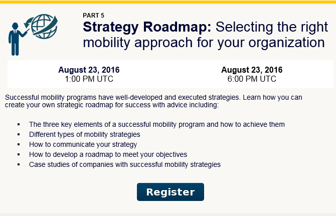 Strategy Roadmap: Selecting the right mobility approach for your organization. Successful mobility programs have well-developed and executed strategies. Learn how you can create your own strategic roadmap for success with advice including:  - The three key elements of a successful mobility program and how to achieve them  - Different types of mobility strategies  - How to communicate your strategy  - How to develop a roadmap to meet your objectives  - Case studies of companies with successful mobility strategies